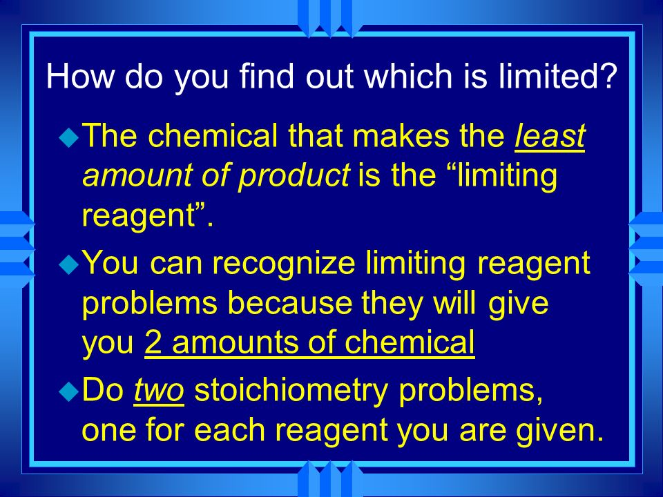 How do you find out which is limited? u The chemical that makes the least amount of product is the limiting reagent. u You can recognize limiting reag