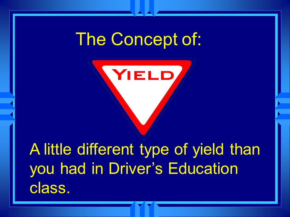The Concept of: A little different type of yield than you had in Drivers Education class.