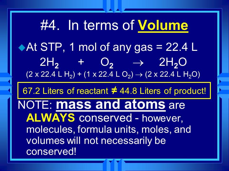#4. In terms of Volume u At STP, 1 mol of any gas = 22.4 L 2H 2 + O 2 2H 2 O (2 x 22.4 L H 2 ) + (1 x 22.4 L O 2 ) (2 x 22.4 L H 2 O) NOTE: mass and a