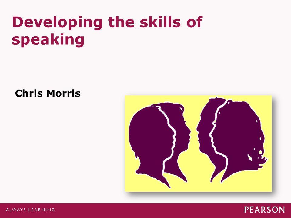 Developing the skills of speaking Chris Morris