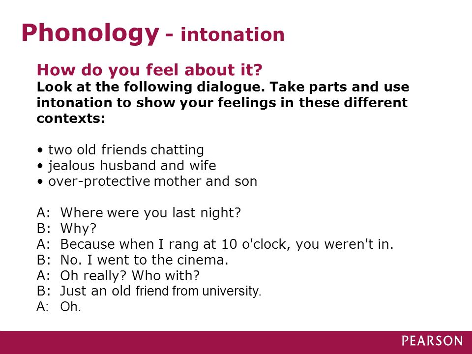 Phonology - intonation How do you feel about it? Look at the following dialogue. Take parts and use intonation to show your feelings in these differen