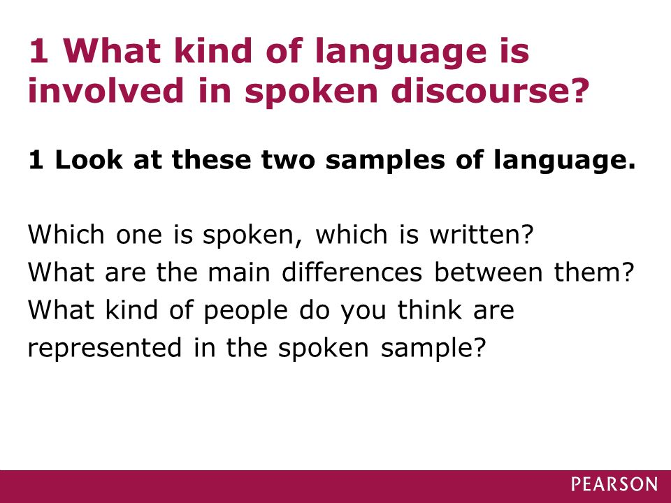1 What kind of language is involved in spoken discourse? 1 Look at these two samples of language. Which one is spoken, which is written? What are the