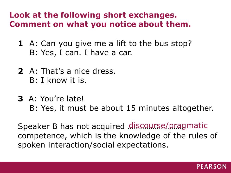 Look at the following short exchanges. Comment on what you notice about them. 1 A: Can you give me a lift to the bus stop? B: Yes, I can. I have a car