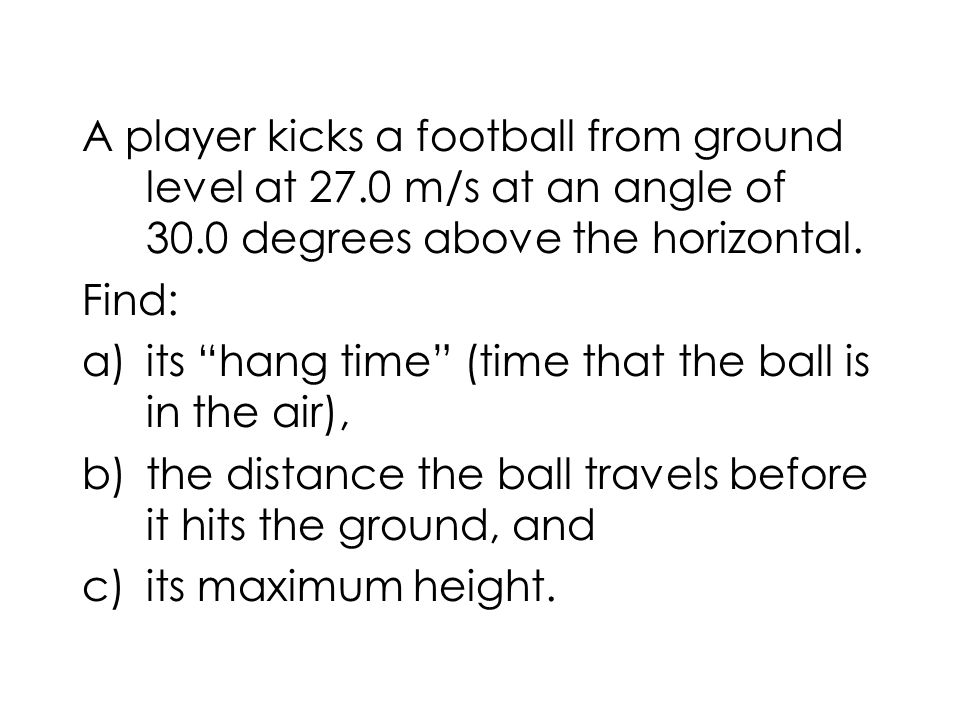 A player kicks a football from ground level at 27.0 m/s at an angle of 30.0 degrees above the horizontal. Find: a)its hang time (time that the ball is