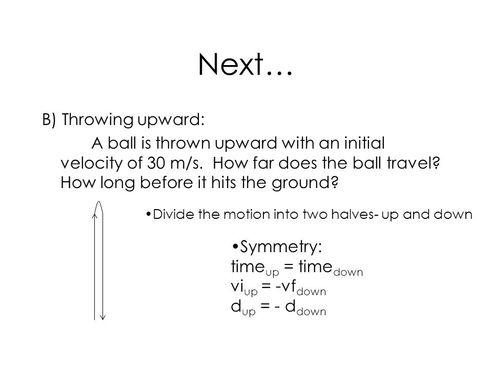 Next… B) Throwing upward: A ball is thrown upward with an initial velocity of 30 m/s. How far does the ball travel? How long before it hits the ground
