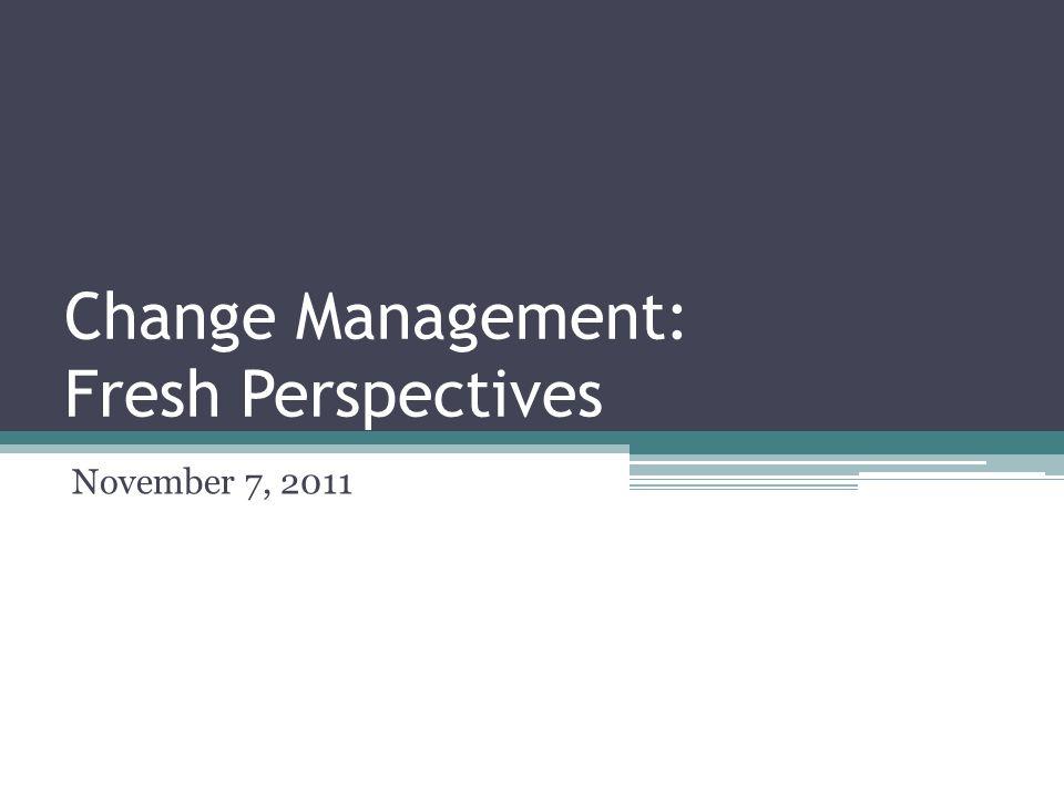 Change Management: Fresh Perspectives November 7, 2011