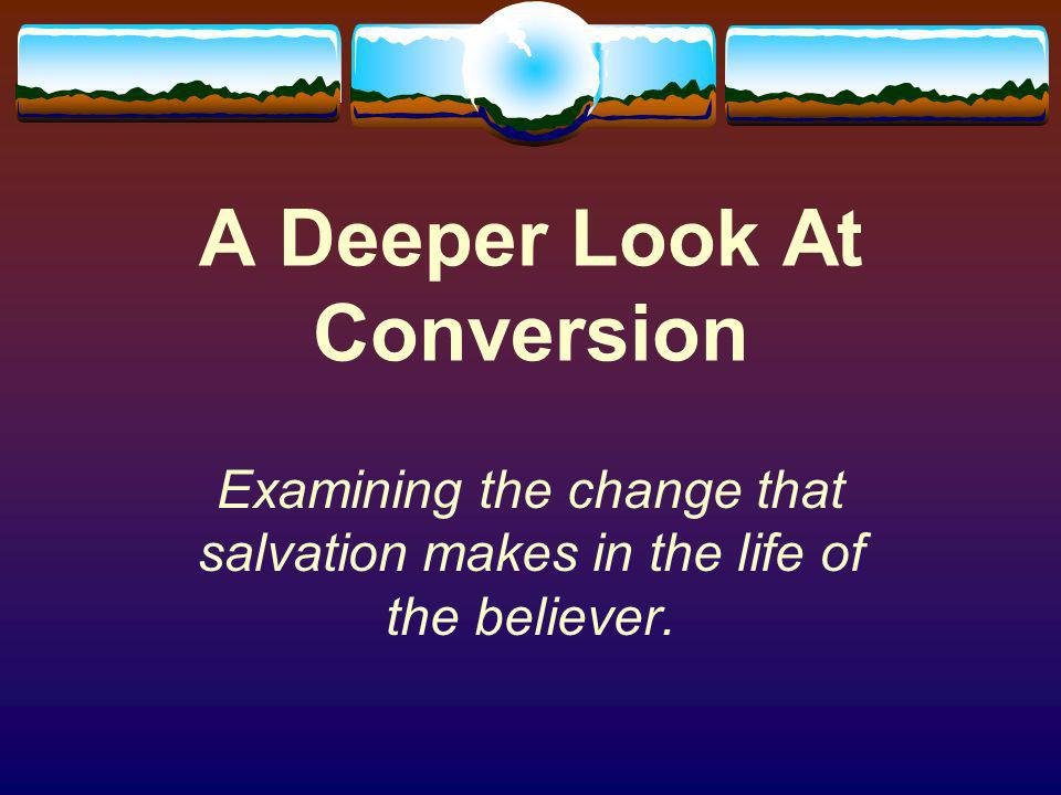 A Deeper Look At Conversion Examining the change that salvation makes in the life of the believer.