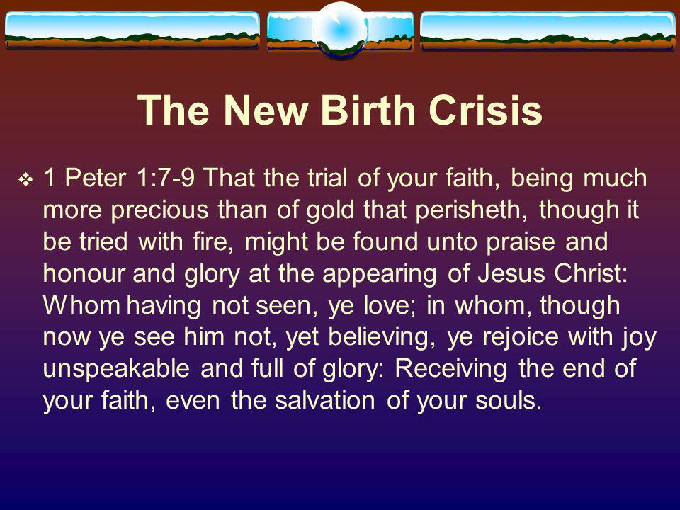 The New Birth Crisis 1 Peter 1:7-9 That the trial of your faith, being much more precious than of gold that perisheth, though it be tried with fire, might be found unto praise and honour and glory at the appearing of Jesus Christ: Whom having not seen, ye love; in whom, though now ye see him not, yet believing, ye rejoice with joy unspeakable and full of glory: Receiving the end of your faith, even the salvation of your souls.