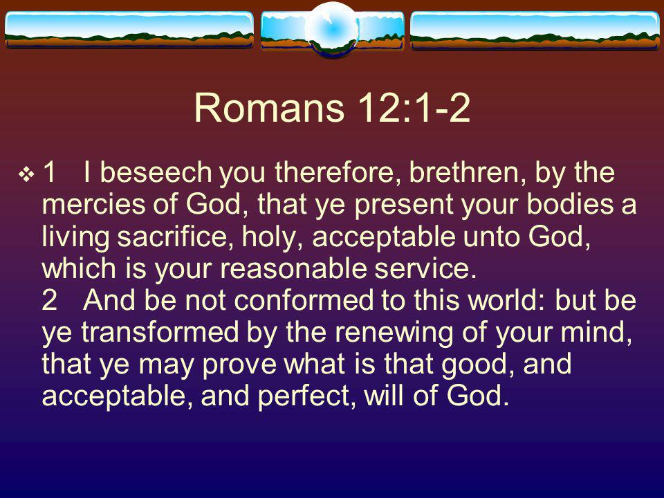 Romans 12:1-2 1I beseech you therefore, brethren, by the mercies of God, that ye present your bodies a living sacrifice, holy, acceptable unto God, which is your reasonable service.