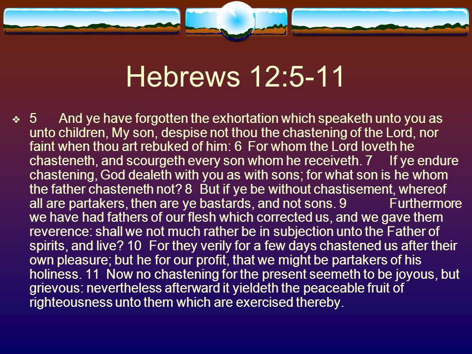 Hebrews 12:5-11 5And ye have forgotten the exhortation which speaketh unto you as unto children, My son, despise not thou the chastening of the Lord, nor faint when thou art rebuked of him: 6For whom the Lord loveth he chasteneth, and scourgeth every son whom he receiveth.