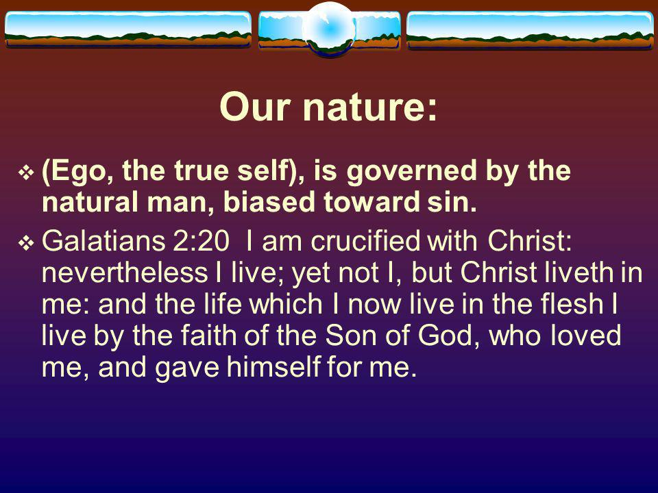 Our nature: (Ego, the true self), is governed by the natural man, biased toward sin.