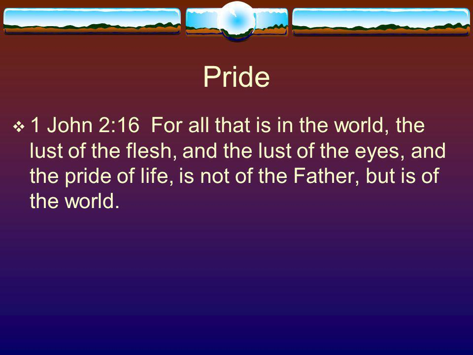 Pride 1 John 2:16 For all that is in the world, the lust of the flesh, and the lust of the eyes, and the pride of life, is not of the Father, but is of the world.