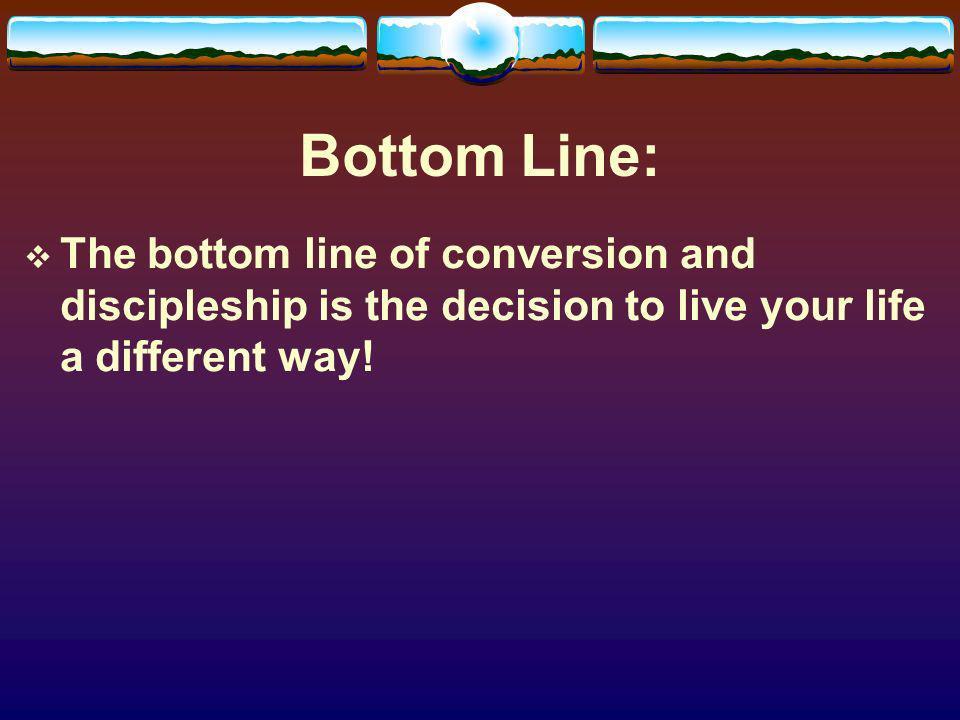 Bottom Line: The bottom line of conversion and discipleship is the decision to live your life a different way!