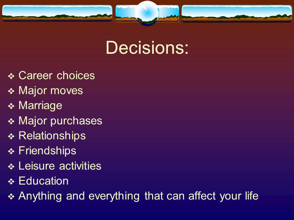 Decisions: Career choices Major moves Marriage Major purchases Relationships Friendships Leisure activities Education Anything and everything that can affect your life