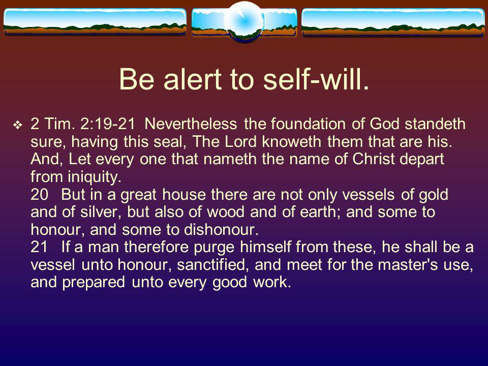 Be alert to self-will. 2 Tim.