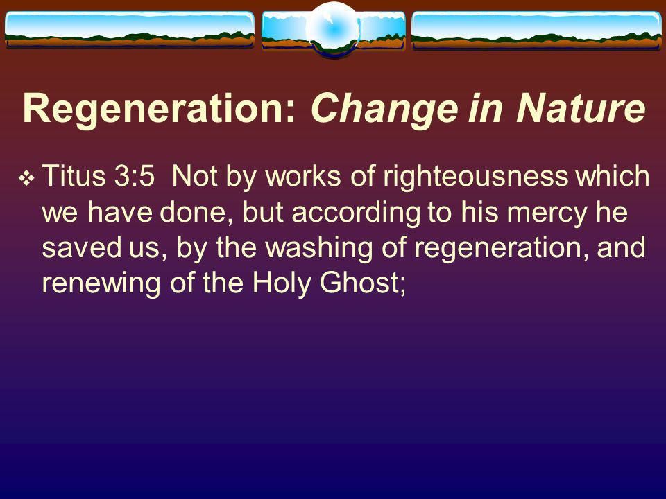 Regeneration: Change in Nature Titus 3:5 Not by works of righteousness which we have done, but according to his mercy he saved us, by the washing of regeneration, and renewing of the Holy Ghost;