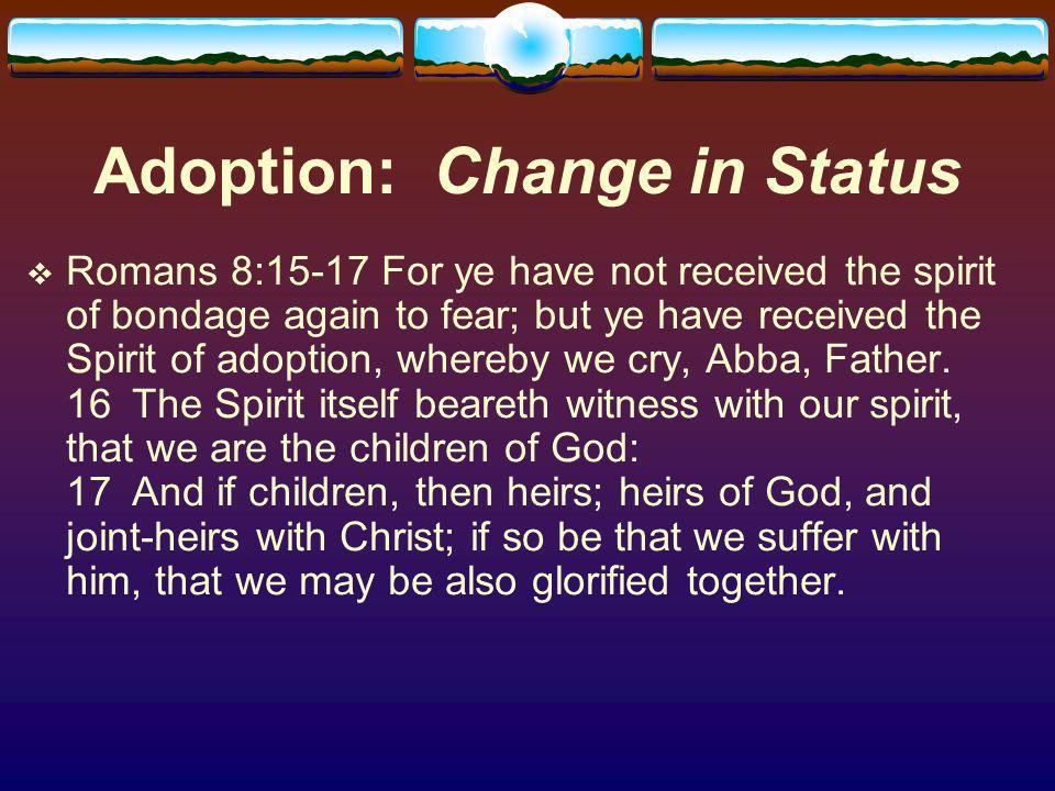 Adoption: Change in Status Romans 8:15-17 For ye have not received the spirit of bondage again to fear; but ye have received the Spirit of adoption, whereby we cry, Abba, Father.