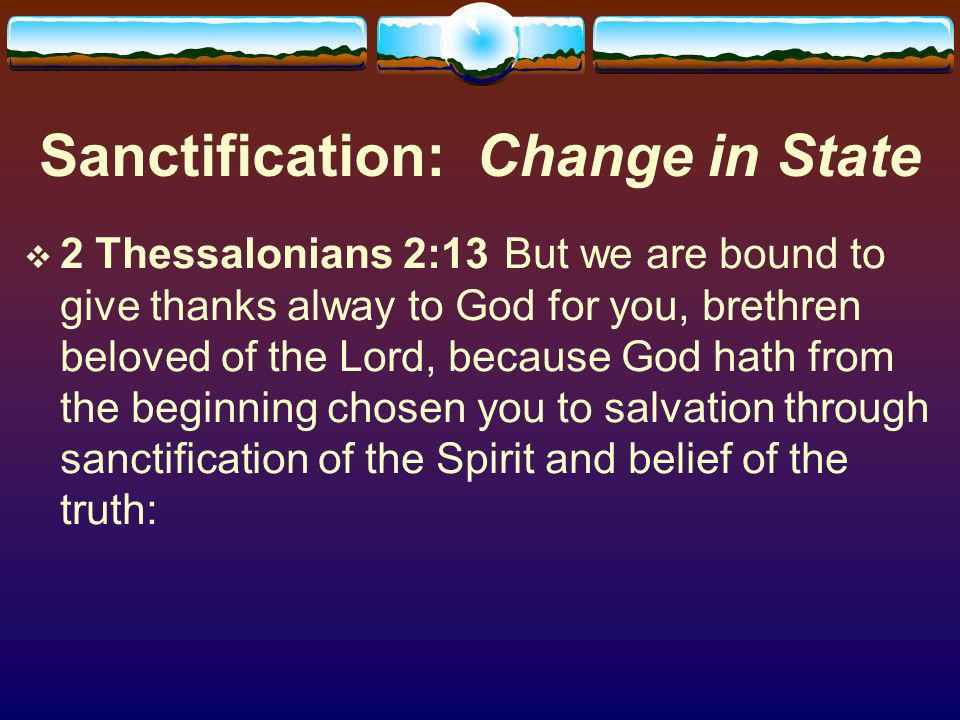 Sanctification: Change in State 2 Thessalonians 2:13 But we are bound to give thanks alway to God for you, brethren beloved of the Lord, because God hath from the beginning chosen you to salvation through sanctification of the Spirit and belief of the truth:
