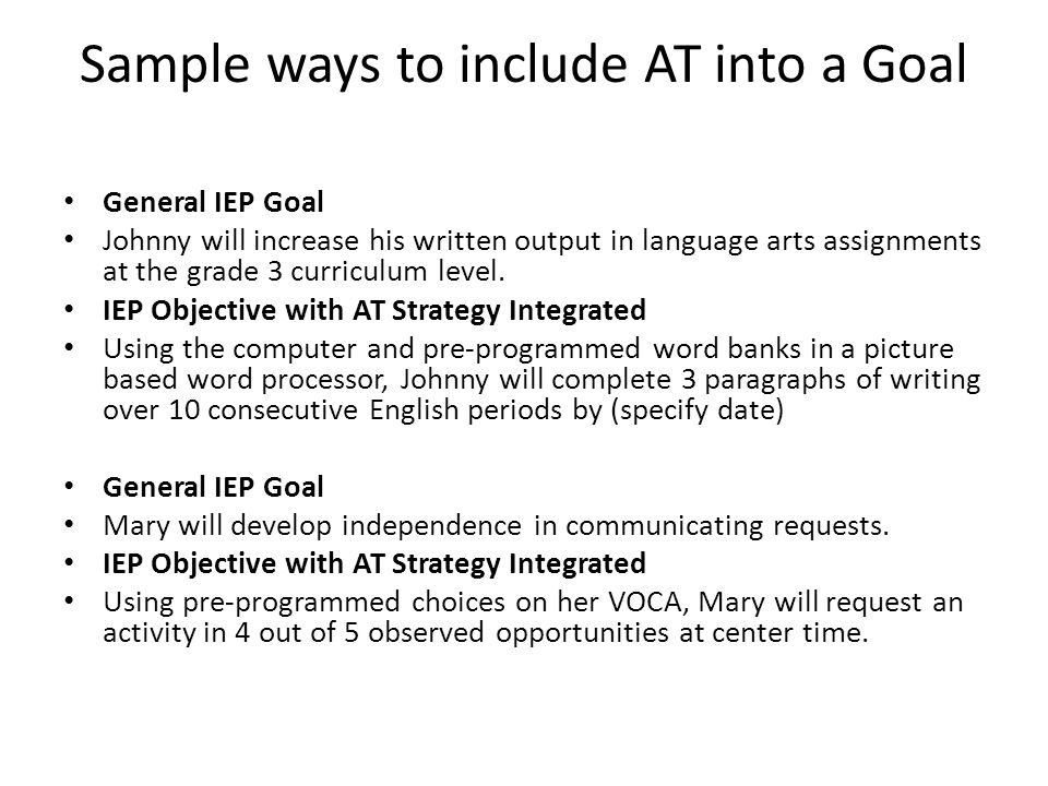 Sample ways to include AT into a Goal General IEP Goal Johnny will increase his written output in language arts assignments at the grade 3 curriculum
