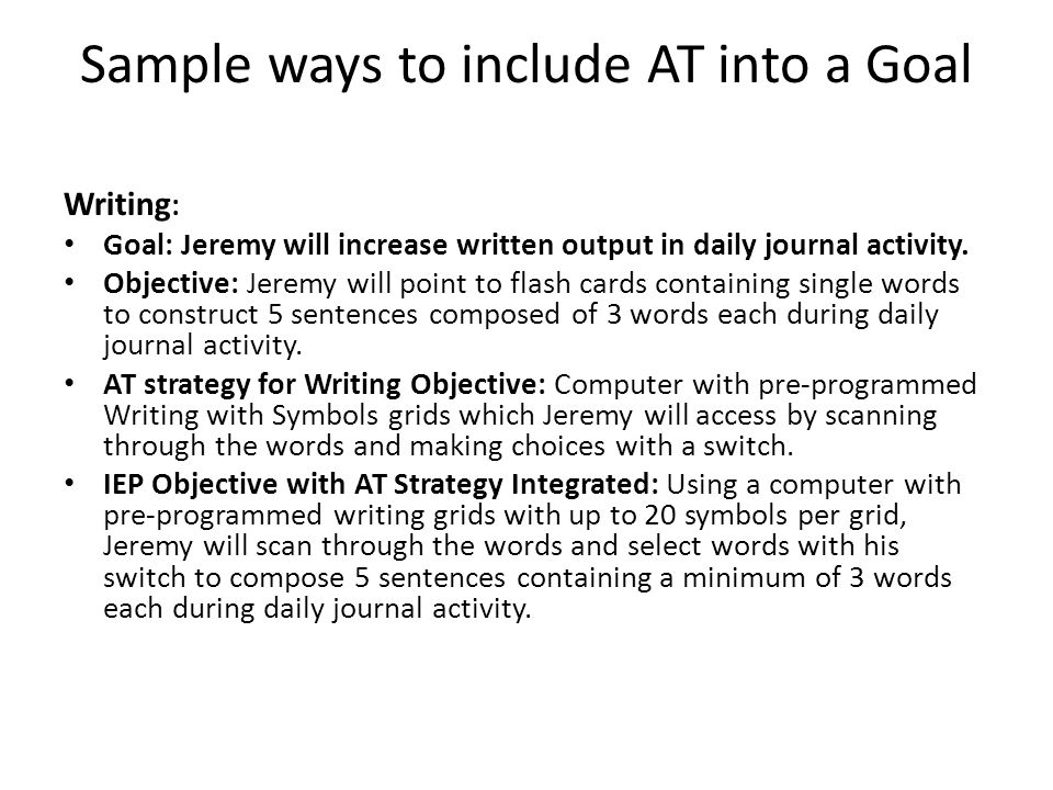 Sample ways to include AT into a Goal Writing : Goal: Jeremy will increase written output in daily journal activity. Objective: Jeremy will point to f