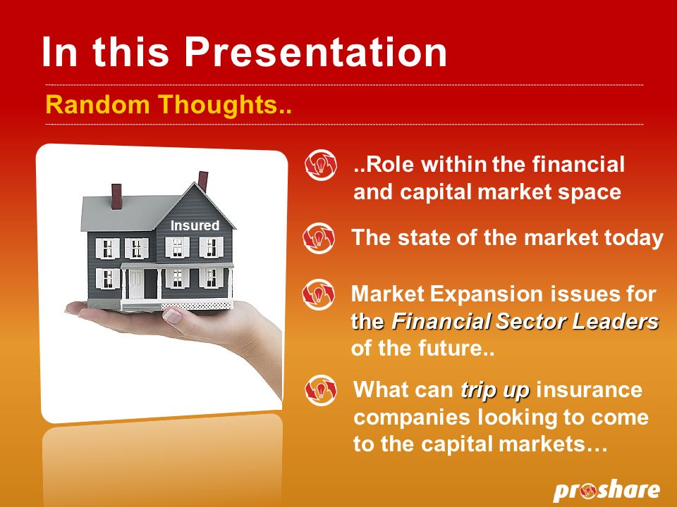 In this Presentation Random Thoughts....Role within the financial and capital market space trip up What can trip up insurance companies looking to come to the capital markets… Market Expansion issues for the Financial Sector Leaders of the future..