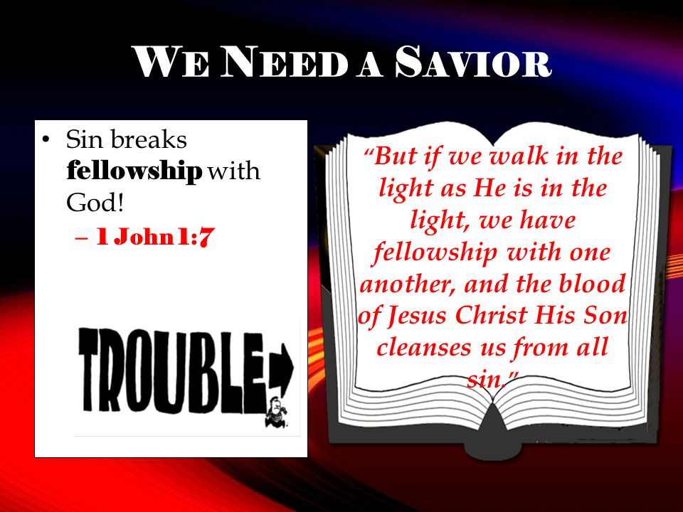 W E N EED A S AVIOR Sin breaks fellowship with God! – 1 John 1:7 But if we walk in the light as He is in the light, we have fellowship with one anothe