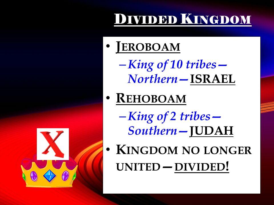 D IVIDED K INGDOM J EROBOAM – King of 10 tribes Northern ISRAEL R EHOBOAM – King of 2 tribes Southern JUDAH K INGDOM NO LONGER UNITED DIVIDED !