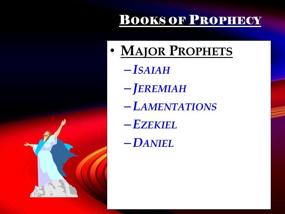 B OOKS OF P ROPHECY M AJOR P ROPHETS – I SAIAH – J EREMIAH – L AMENTATIONS – E ZEKIEL – D ANIEL