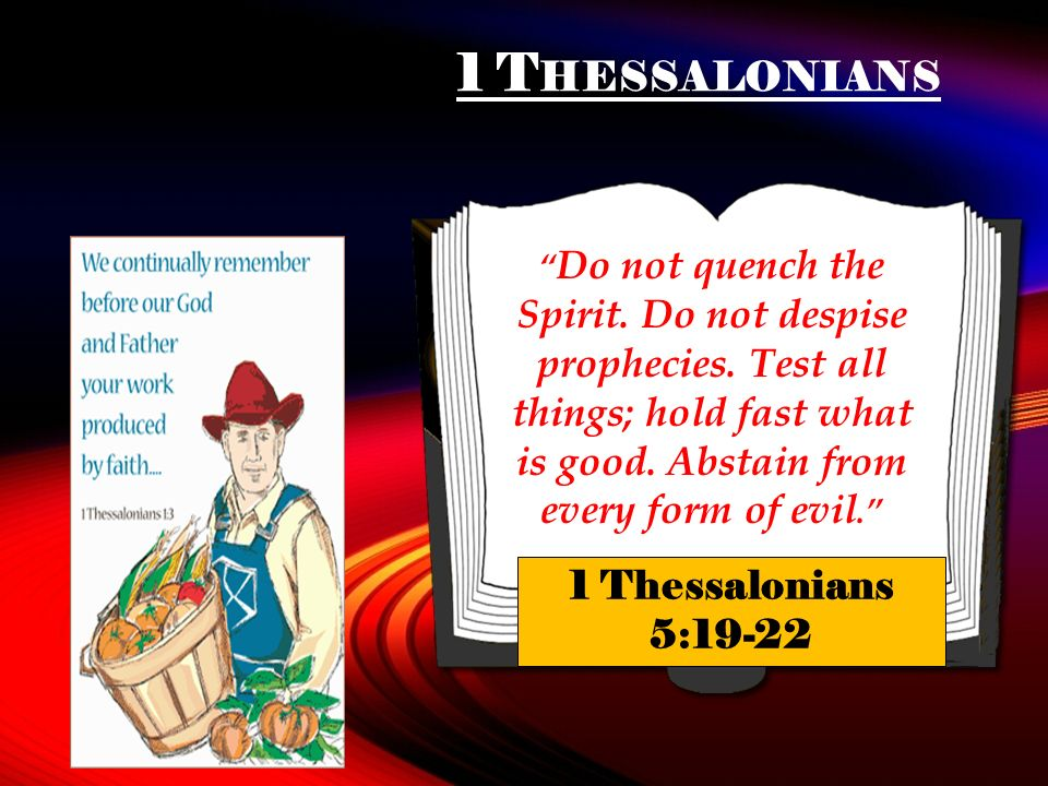 1 T HESSALONIANS Do not quench the Spirit. Do not despise prophecies. Test all things; hold fast what is good. Abstain from every form of evil. 1 Thes