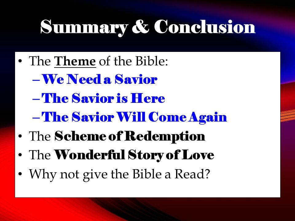 Summary & Conclusion The Theme of the Bible: – We Need a Savior – The Savior is Here – The Savior Will Come Again The Scheme of Redemption The Wonderful Story of Love Why not give the Bible a Read