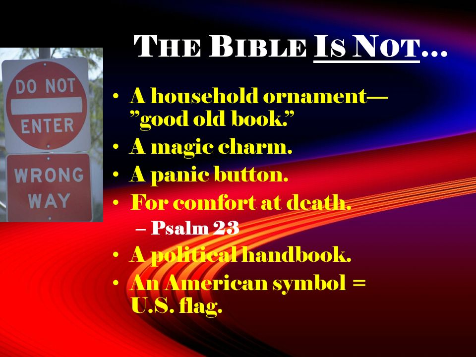 T HE B IBLE I S N OT … A household ornament good old book. A magic charm. A panic button. For comfort at death. – Psalm 23 A political handbook. An Am
