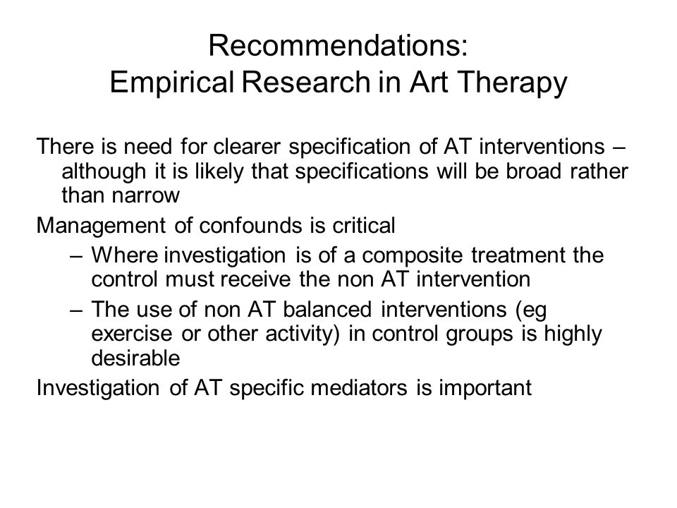 Recommendations: Empirical Research in Art Therapy There is need for clearer specification of AT interventions – although it is likely that specifications will be broad rather than narrow Management of confounds is critical –Where investigation is of a composite treatment the control must receive the non AT intervention –The use of non AT balanced interventions (eg exercise or other activity) in control groups is highly desirable Investigation of AT specific mediators is important