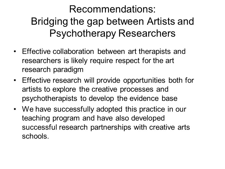 Recommendations: Bridging the gap between Artists and Psychotherapy Researchers Effective collaboration between art therapists and researchers is likely require respect for the art research paradigm Effective research will provide opportunities both for artists to explore the creative processes and psychotherapists to develop the evidence base We have successfully adopted this practice in our teaching program and have also developed successful research partnerships with creative arts schools.