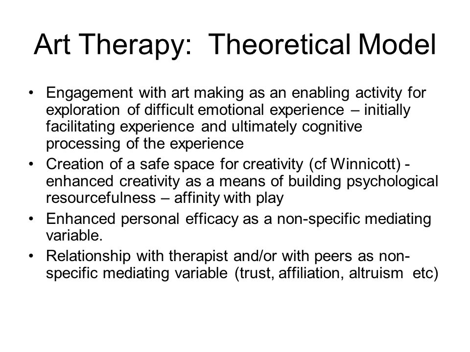Art Therapy: Theoretical Model Engagement with art making as an enabling activity for exploration of difficult emotional experience – initially facilitating experience and ultimately cognitive processing of the experience Creation of a safe space for creativity (cf Winnicott) - enhanced creativity as a means of building psychological resourcefulness – affinity with play Enhanced personal efficacy as a non-specific mediating variable.