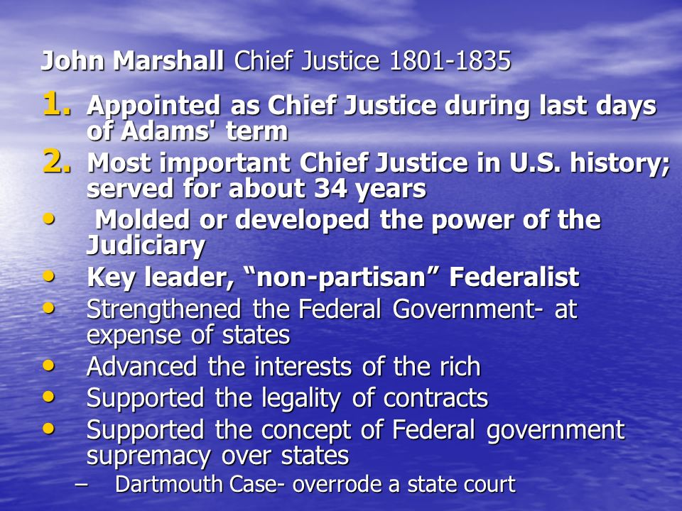 John Marshall Chief Justice 1801-1835 1. Appointed as Chief Justice during last days of Adams' term 2. Most important Chief Justice in U.S. history; s