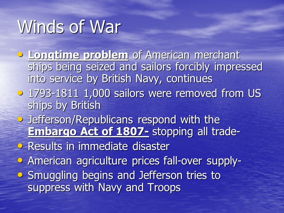 Winds of War Longtime problem of American merchant ships being seized and sailors forcibly impressed into service by British Navy, continues Longtime
