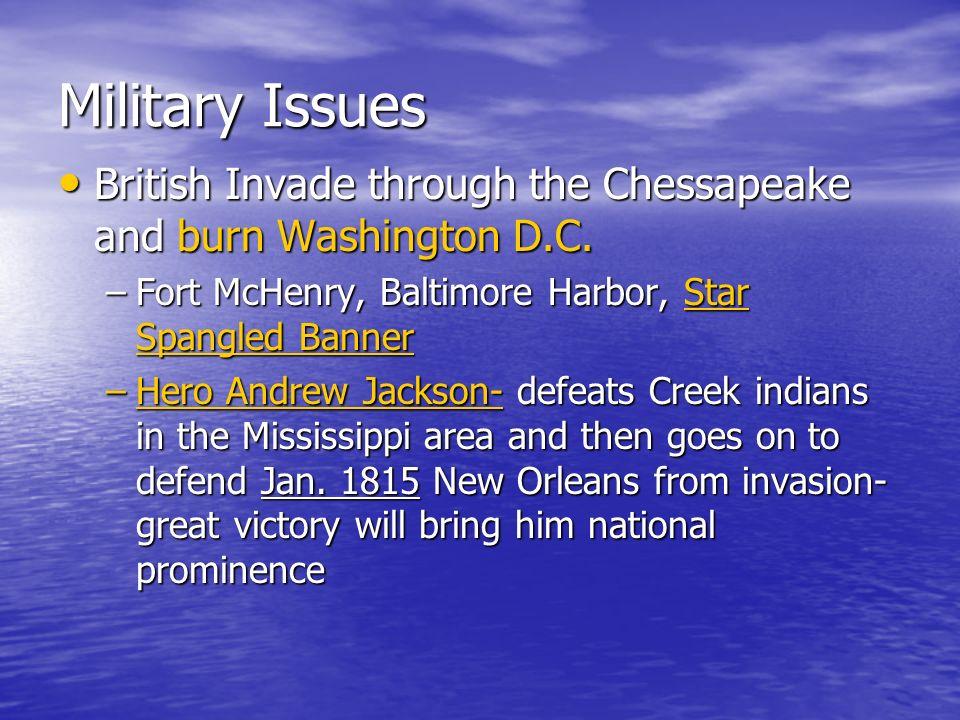 Military Issues British Invade through the Chessapeake and burn Washington D.C. British Invade through the Chessapeake and burn Washington D.C. –Fort