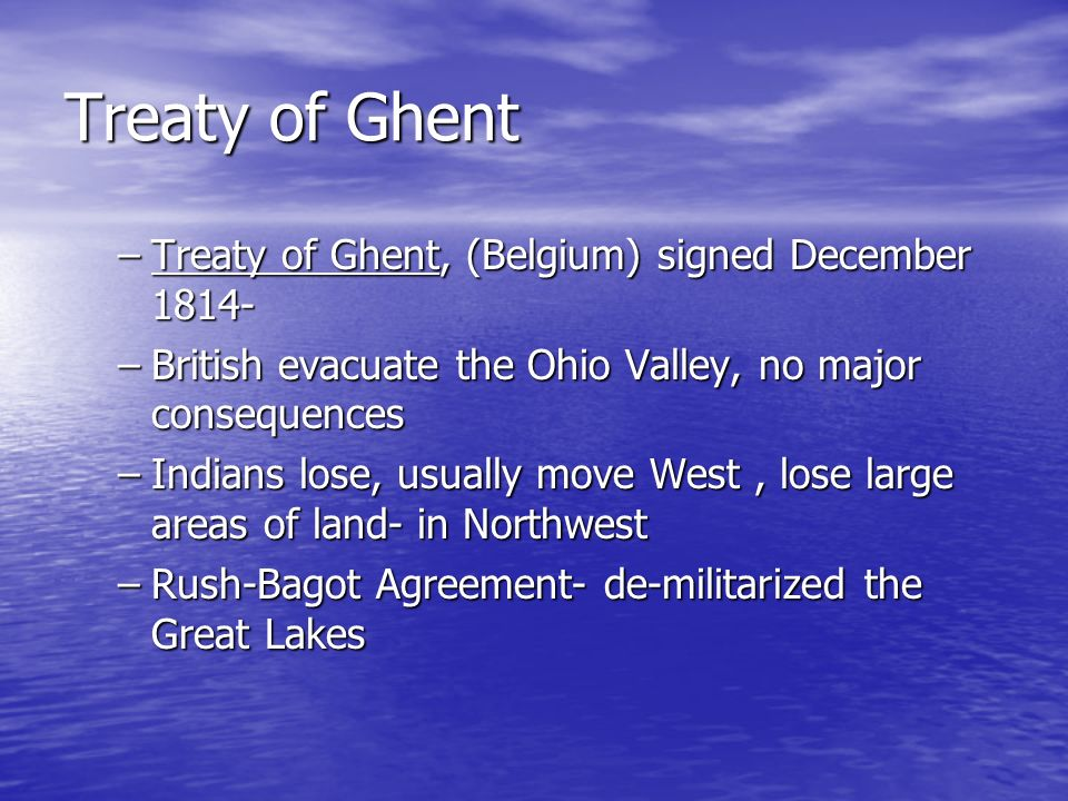 Treaty of Ghent –Treaty of Ghent, (Belgium) signed December 1814- –British evacuate the Ohio Valley, no major consequences –Indians lose, usually move