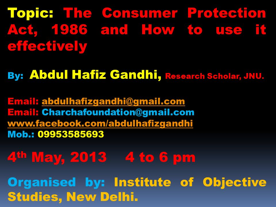 Topic: The Consumer Protection Act, 1986 and How to use it effectively By: Abdul Hafiz Gandhi, Research Scholar, JNU. Email: abdulhafizgandhi@gmail.co