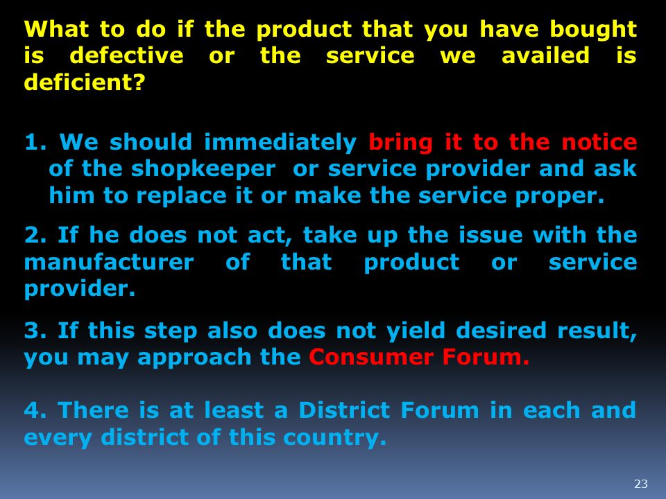 23 What to do if the product that you have bought is defective or the service we availed is deficient? 1. We should immediately bring it to the notice