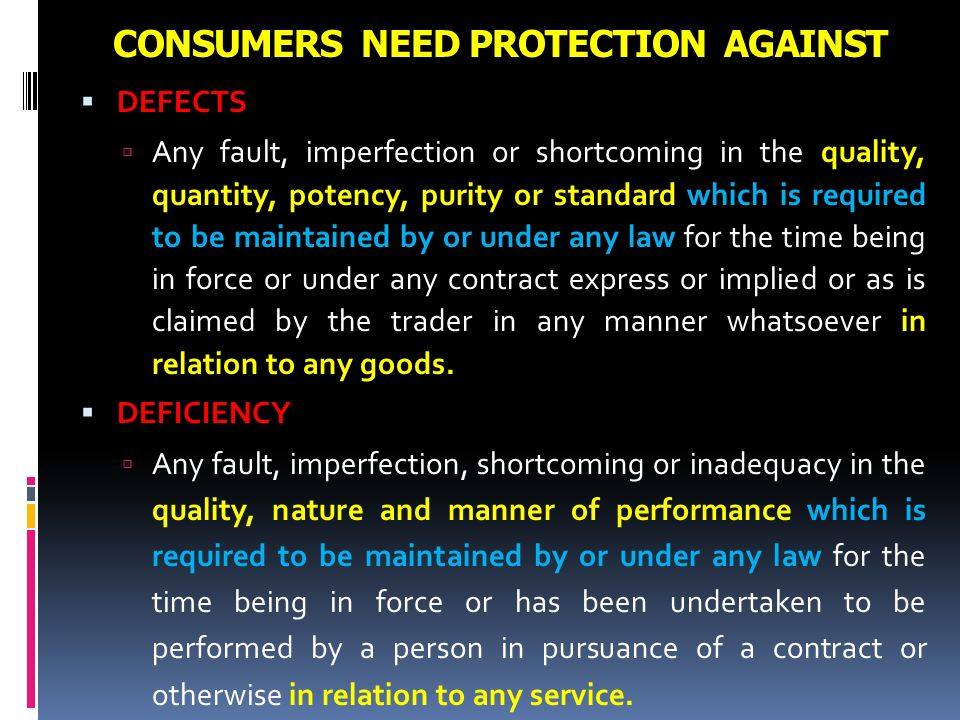 CONSUMERS NEED PROTECTION AGAINST DEFECTS Any fault, imperfection or shortcoming in the quality, quantity, potency, purity or standard which is requir