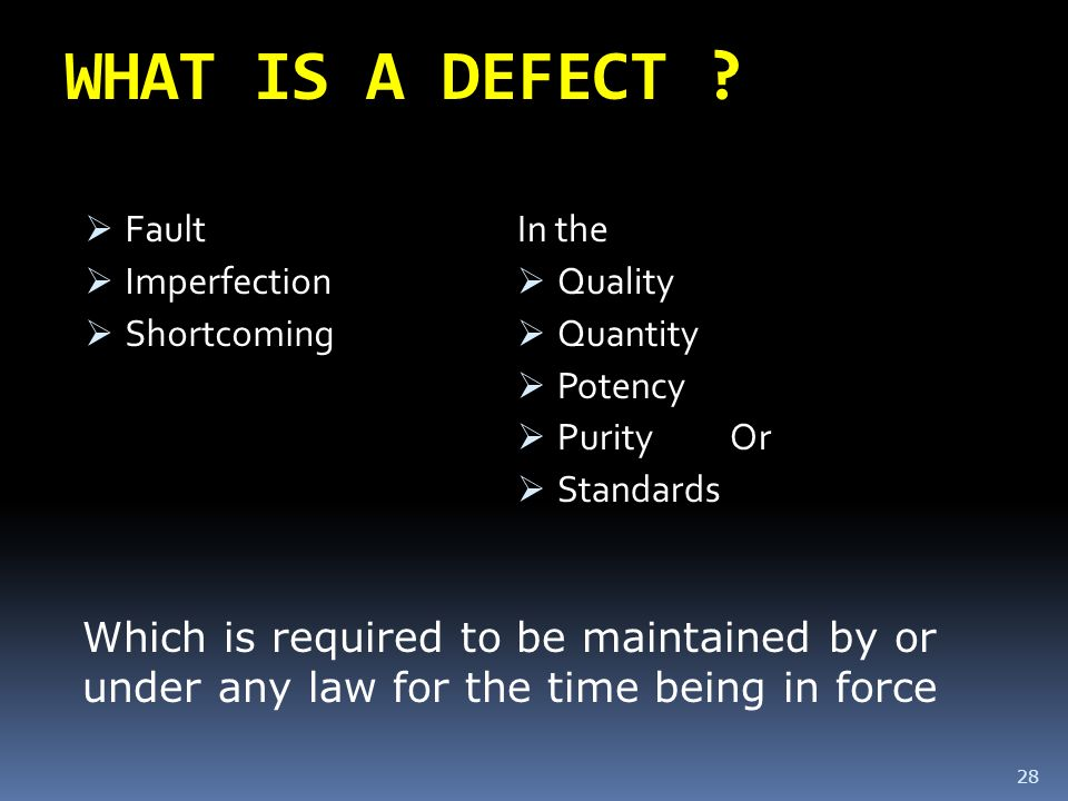 WHAT IS A DEFECT ? Fault Imperfection Shortcoming In the Quality Quantity Potency Purity Or Standards 28 Which is required to be maintained by or unde