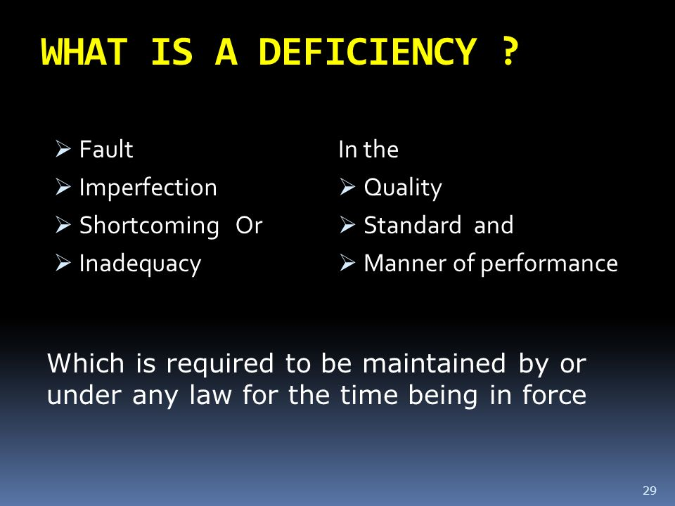 WHAT IS A DEFICIENCY ? Fault Imperfection Shortcoming Or Inadequacy In the Quality Standard and Manner of performance 29 Which is required to be maint