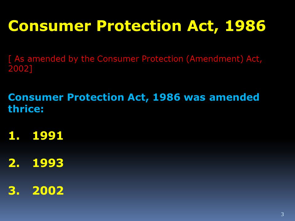 3 Consumer Protection Act, 1986 [ As amended by the Consumer Protection (Amendment) Act, 2002] Consumer Protection Act, 1986 was amended thrice: 1. 19