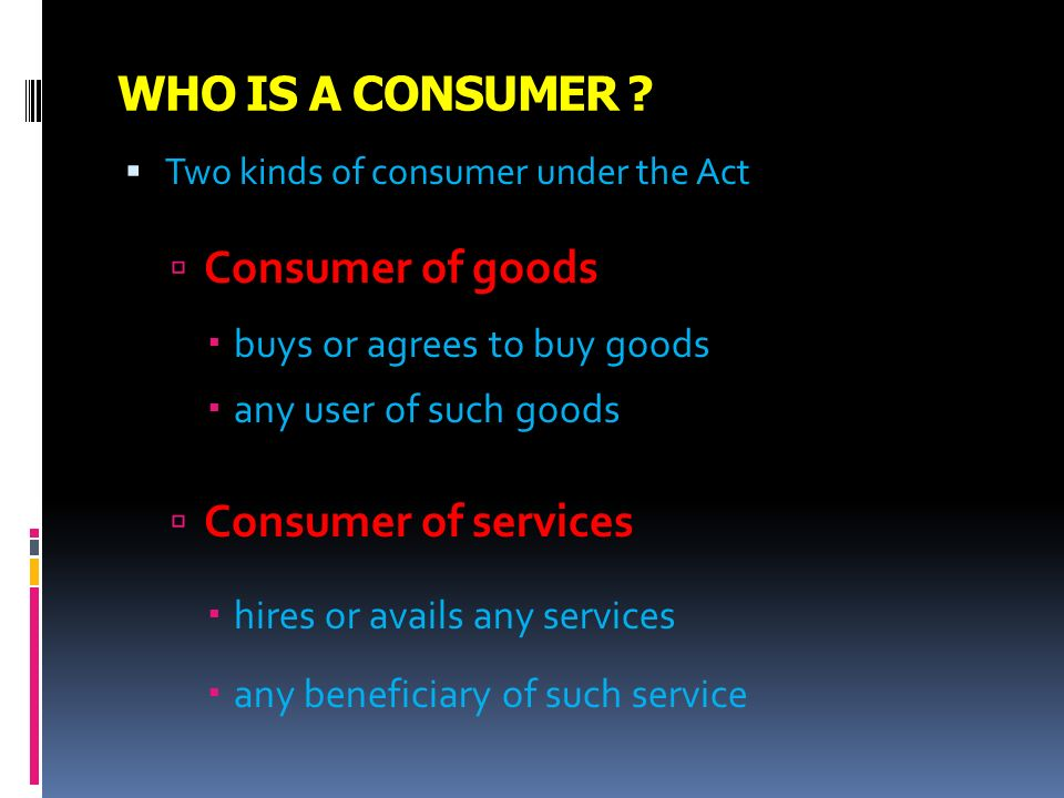 WHO IS A CONSUMER ? Two kinds of consumer under the Act Consumer of goods buys or agrees to buy goods any user of such goods Consumer of services hire