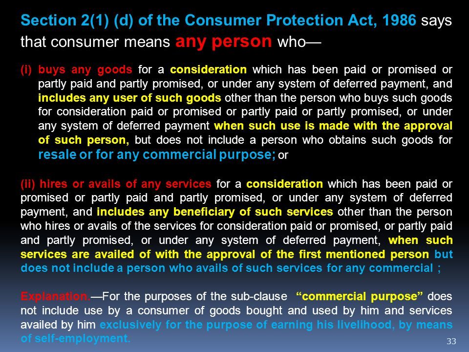 33 Section 2(1) (d) of the Consumer Protection Act, 1986 says that consumer means any person who (i)buys any goods for a consideration which has been