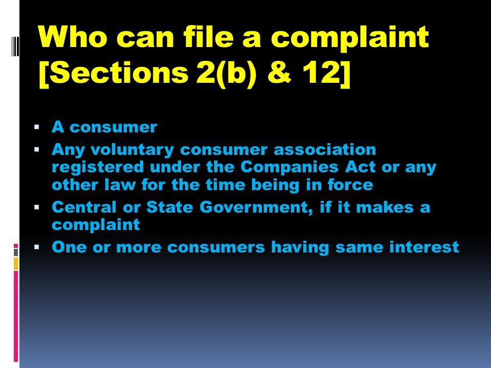 Who can file a complaint [Sections 2(b) & 12] A consumer Any voluntary consumer association registered under the Companies Act or any other law for th