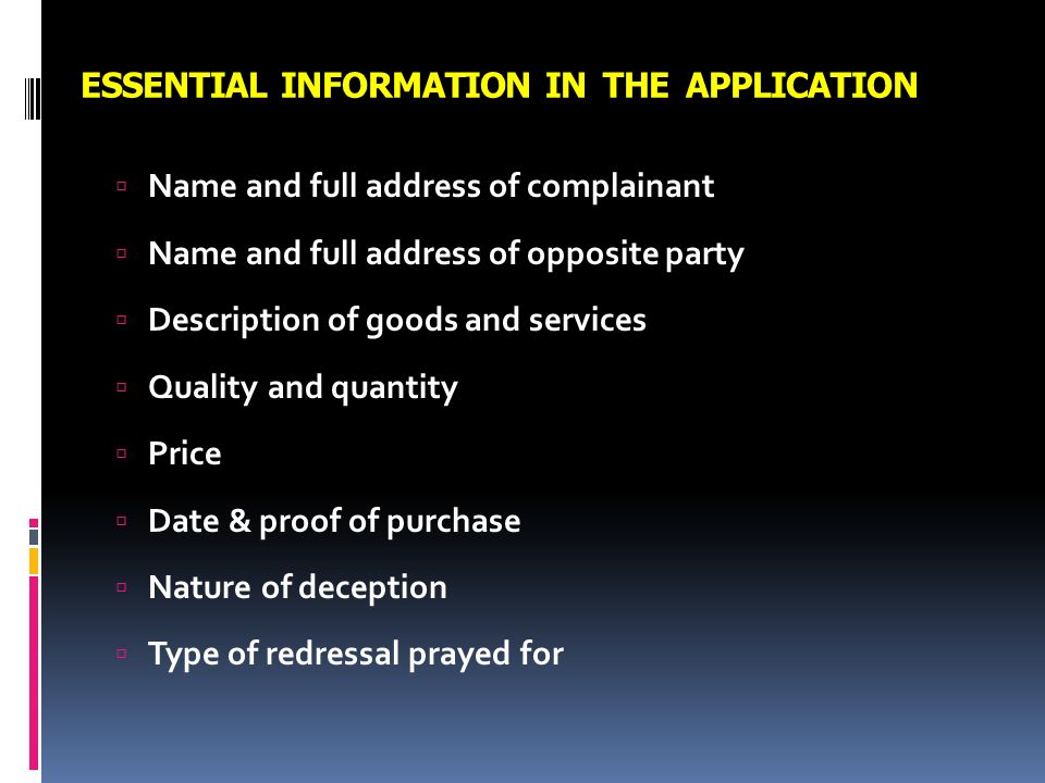 ESSENTIAL INFORMATION IN THE APPLICATION Name and full address of complainant Name and full address of opposite party Description of goods and service