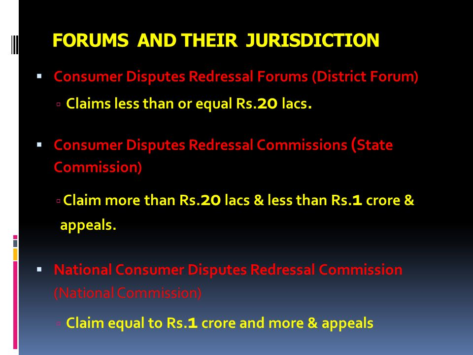FORUMS AND THEIR JURISDICTION Consumer Disputes Redressal Forums (District Forum) Claims less than or equal Rs. 20 lacs. Consumer Disputes Redressal C