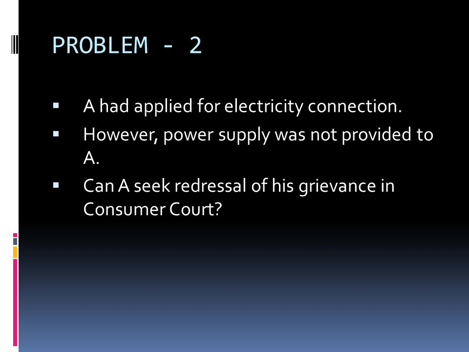 PROBLEM - 2 A had applied for electricity connection. However, power supply was not provided to A. Can A seek redressal of his grievance in Consumer C